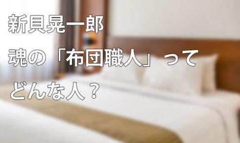 新貝晃一郎魂の「布団職人」ってどんな人?